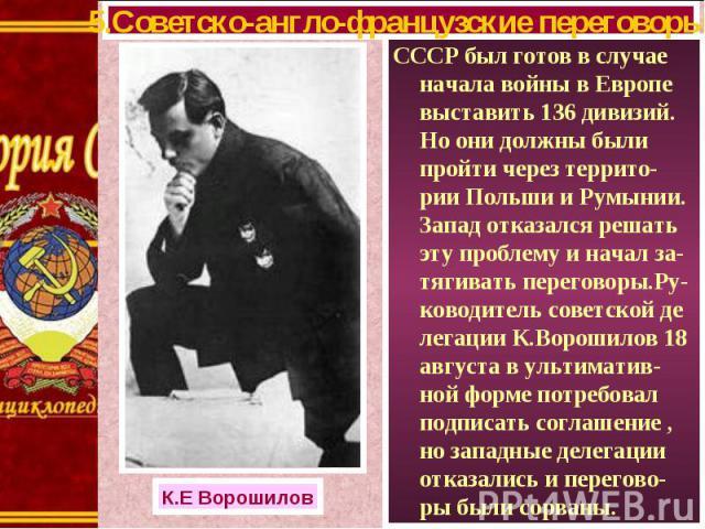 СССР был готов в случае начала войны в Европе выставить 136 дивизий. Но они должны были пройти через террито-рии Польши и Румынии. Запад отказался решать эту проблему и начал за-тягивать переговоры.Ру-ководитель советской де легации К.Ворошилов 18 а…