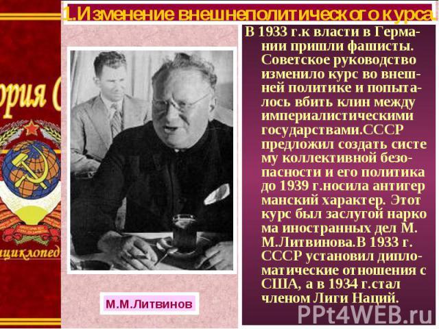 В 1933 г.к власти в Герма-нии пришли фашисты. Советское руководство изменило курс во внеш-ней политике и попыта-лось вбить клин между империалистическими государствами.СССР предложил создать систе му коллективной безо-пасности и его политика до 1939…