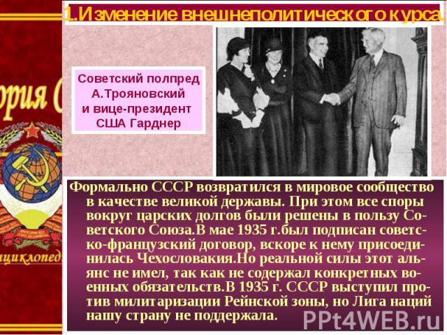 Формально СССР возвратился в мировое сообщество в качестве великой державы. При этом все споры вокруг царских долгов были решены в пользу Со-ветского Союза.В мае 1935 г.был подписан советс-ко-французский договор, вскоре к нему присоеди-нилась Чехосл…