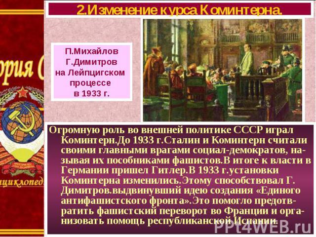 Огромную роль во внешней политике СССР играл Коминтерн.До 1933 г.Сталин и Коминтерн считали своими главными врагами социал-демократов, на-зывая их пособниками фашистов.В итоге к власти в Германии пришел Гитлер.В 1933 г.установки Коминтерна изменилис…