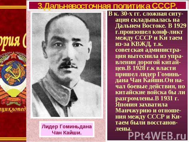 В к. 30-х гг. сложная ситу-ация складывалась на Дальнем Востоке. В 1929 г.произошел конф-ликт между СССР и Ки таем из-за КВЖД, т.к. советская администра-ция вытеснила из упра-вления дорогой китай-цев.В 1928 г.к власти пришел лидер Гоминь-дана Чан Ка…