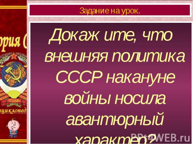 Докажите, что внешняя политика СССР накануне войны носила авантюрный характер? Докажите, что внешняя политика СССР накануне войны носила авантюрный характер?