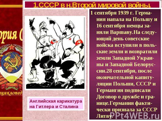1 сентября 1939 г. Герма-ния напала на Польшу и 16 сентября немцы за-няли Варшаву.На следу-ющий день советские войска вступили в поль-ские земли и возвратили земли Западной Украи-ны и Западной Белорус-сии.28 сентября, после окончательной капиту-ляци…