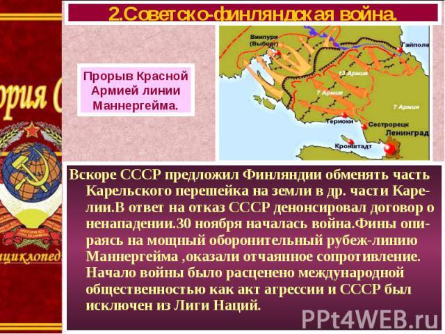 Вскоре СССР предложил Финляндии обменять часть Карельского перешейка на земли в др. части Каре-лии.В ответ на отказ СССР денонсировал договор о ненападении.30 ноября началась война.Фины опи-раясь на мощный оборонительный рубеж-линию Маннергейма ,ока…