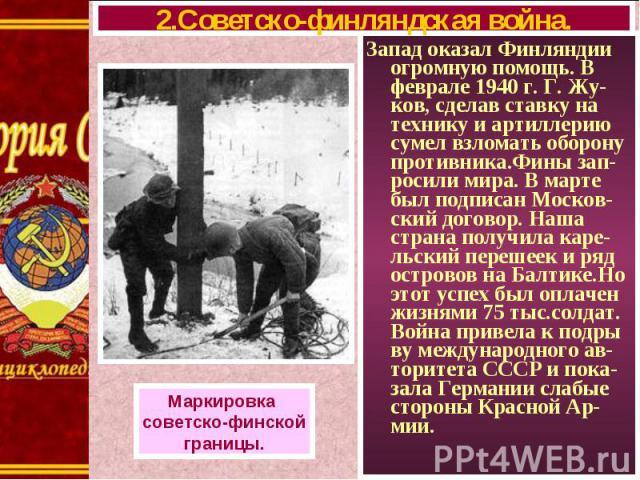 Запад оказал Финляндии огромную помощь. В феврале 1940 г. Г. Жу-ков, сделав ставку на технику и артиллерию сумел взломать оборону противника.Фины зап-росили мира. В марте был подписан Москов-ский договор. Наша страна получила каре-льский перешеек и …