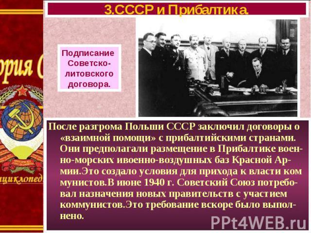 После разгрома Польши СССР заключил договоры о «взаимной помощи» с прибалтийскими странами. Они предполагали размещение в Прибалтике воен-но-морских ивоенно-воздушных баз Красной Ар-мии.Это создало условия для прихода к власти ком мунистов.В июне 19…