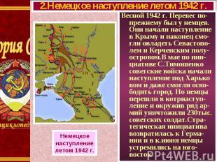 Весной 1942 г. Перевес по-прежнему был у немцев. Они начали наступление в Крыму