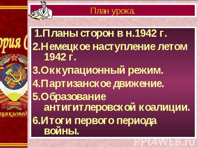 1.Планы сторон в н.1942 г. 1.Планы сторон в н.1942 г. 2.Немецкое наступление летом 1942 г. 3.Оккупационный режим. 4.Партизанское движение. 5.Образование антигитлеровской коалиции. 6.Итоги первого периода войны.