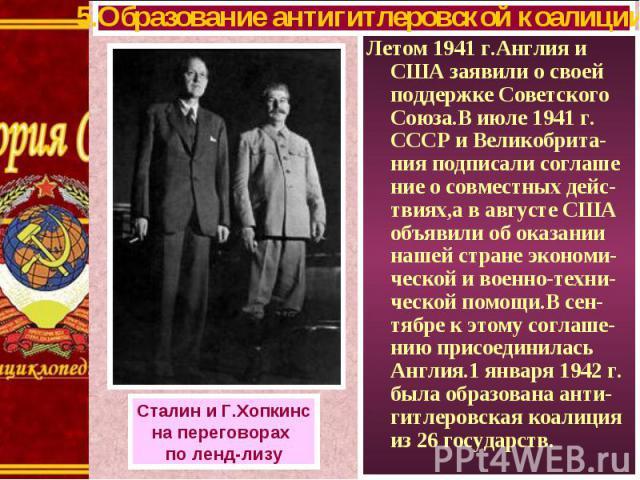Летом 1941 г.Англия и США заявили о своей поддержке Советского Союза.В июле 1941 г. СССР и Великобрита-ния подписали соглаше ние о совместных дейс-твиях,а в августе США объявили об оказании нашей стране экономи-ческой и военно-техни-ческой помощи.В …