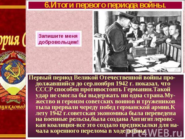 Первый период Великой Отечественной войны про-должавшийся до сер.ноября 1942 г. показал, что СССР способен противостоять Германии.Такой удар не смогла бы выдержать ни одна страна.Му-жество и героизм советских воинов и тружеников тыла прервали череду…
