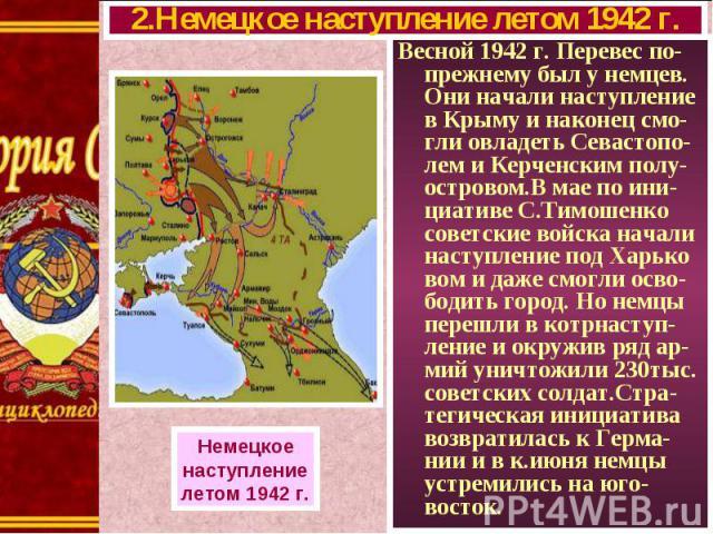 Весной 1942 г. Перевес по-прежнему был у немцев. Они начали наступление в Крыму и наконец смо-гли овладеть Севастопо-лем и Керченским полу-островом.В мае по ини-циативе С.Тимошенко советские войска начали наступление под Харько вом и даже смогли осв…