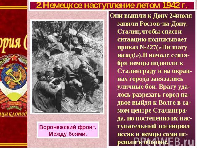 Они вышли к Дону 24июля заняли Ростов-на-Дону. Сталин,чтобы спасти ситаацию подписывает приказ №227(«Ни шагу назад!»).В начале сентя-бря немцы подошли к Сталинграду и на окраи-нах города завязались уличные бои. Врагу уда-лось разрезать город на-двое…