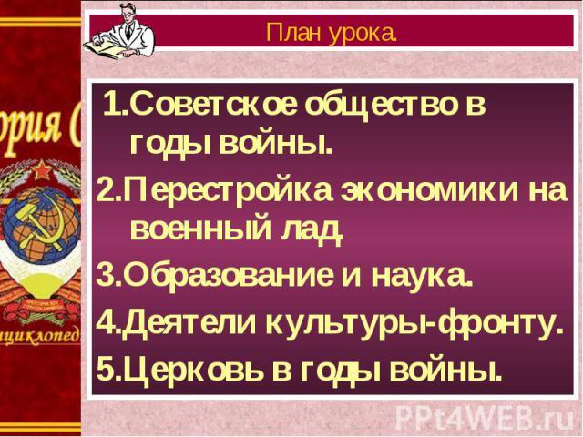 1.Советское общество в годы войны. 1.Советское общество в годы войны. 2.Перестройка экономики на военный лад. 3.Образование и наука. 4.Деятели культуры-фронту. 5.Церковь в годы войны.