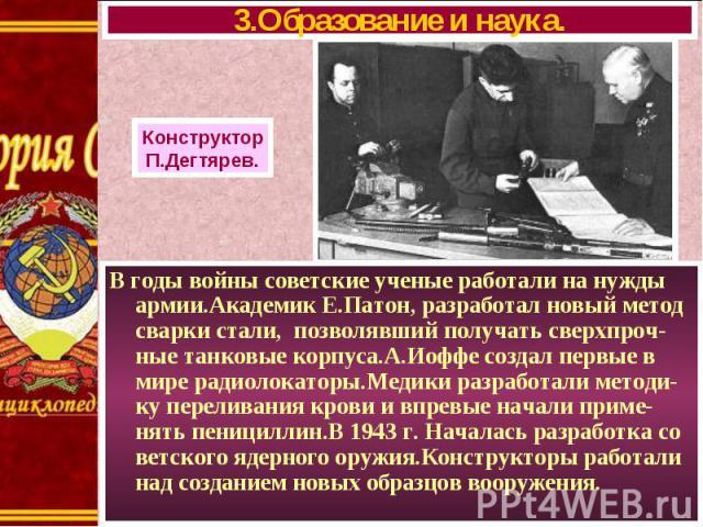 В годы войны советские ученые работали на нужды армии.Академик Е.Патон, разработал новый метод сварки стали, позволявший получать сверхпроч-ные танковые корпуса.А.Иоффе создал первые в мире радиолокаторы.Медики разработали методи-ку переливания кров…