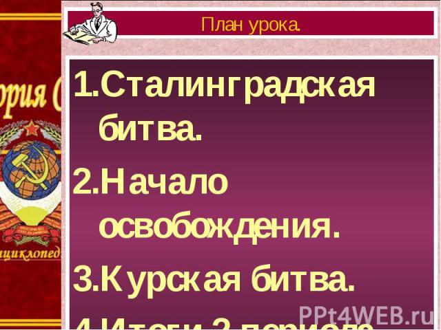 1.Сталинградская битва. 1.Сталинградская битва. 2.Начало освобождения. 3.Курская битва. 4.Итоги 2 периода войны.