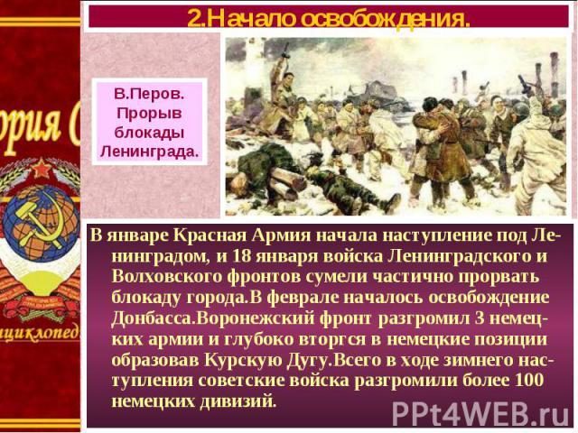 В январе Красная Армия начала наступление под Ле-нинградом, и 18 января войска Ленинградского и Волховского фронтов сумели частично прорвать блокаду города.В феврале началось освобождение Донбасса.Воронежский фронт разгромил 3 немец-ких армии и глуб…