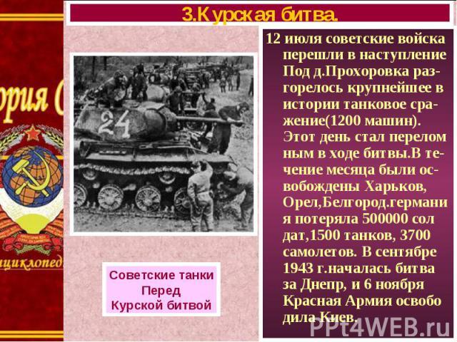 12 июля советские войска перешли в наступление Под д.Прохоровка раз-горелось крупнейшее в истории танковое сра-жение(1200 машин). Этот день стал перелом ным в ходе битвы.В те-чение месяца были ос-вобождены Харьков, Орел,Белгород.германия потеряла 50…