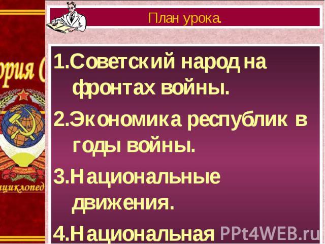 1.Советский народ на фронтах войны. 1.Советский народ на фронтах войны. 2.Экономика республик в годы войны. 3.Национальные движения. 4.Национальная политика.