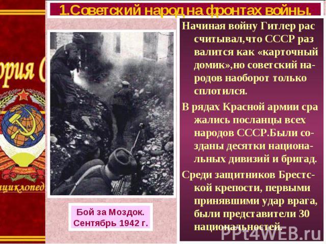 Начиная войну Гитлер рас считывал,что СССР раз валится как «карточный домик»,но советский на-родов наоборот только сплотился. Начиная войну Гитлер рас считывал,что СССР раз валится как «карточный домик»,но советский на-родов наоборот только сплотилс…