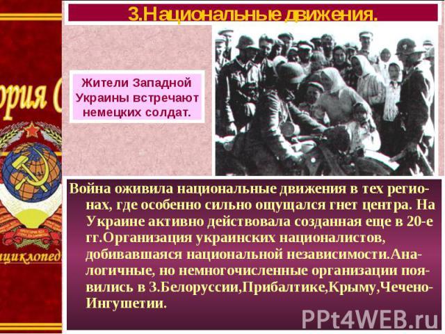 Война оживила национальные движения в тех регио-нах, где особенно сильно ощущался гнет центра. На Украине активно действовала созданная еще в 20-е гг.Организация украинских националистов, добивавшаяся национальной независимости.Ана-логичные, но немн…