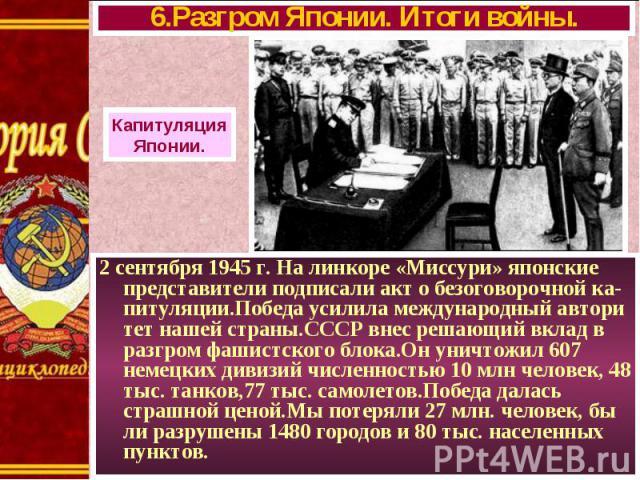 2 сентября 1945 г. На линкоре «Миссури» японские представители подписали акт о безоговорочной ка- питуляции.Победа усилила международный автори тет нашей страны.СССР внес решающий вклад в разгром фашистского блока.Он уничтожил 607 немецких дивизий ч…