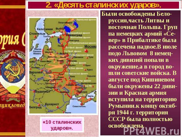 Были освобождены Бело-руссия,часть Литвы и восточная Польша. Груп па немецких армий «Се-вер» в Прибалтике была рассечена надвое.В июле подо Львовом 8 немец-ких дивизий попали в окружение,а в город во-шли советские войска. В августе под Кишиневом был…