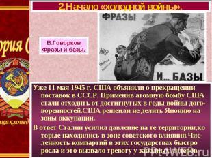 Уже 11 мая 1945 г. США объявили о прекращении поставок в СССР. Применив атомную