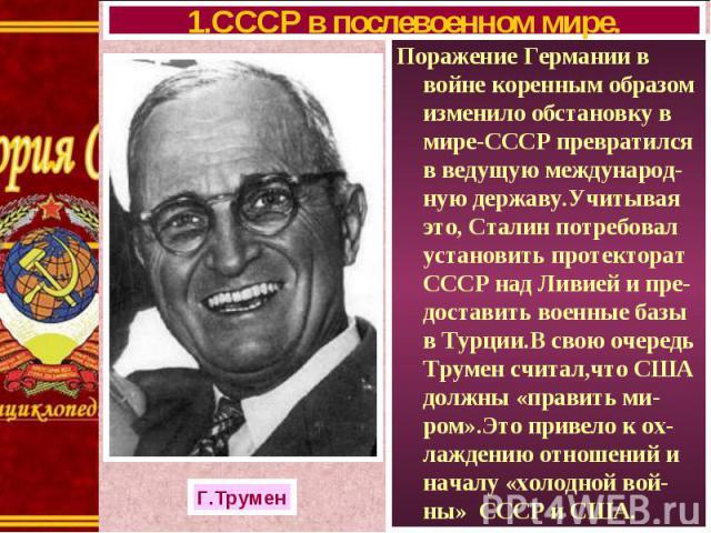 Поражение Германии в войне коренным образом изменило обстановку в мире-СССР превратился в ведущую международ-ную державу.Учитывая это, Сталин потребовал установить протекторат СССР над Ливией и пре-доставить военные базы в Турции.В свою очередь Трум…