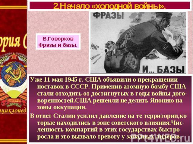 Уже 11 мая 1945 г. США объявили о прекращении поставок в СССР. Применив атомную бомбу США стали отходить от достигнутых в годы войны дого-воренностей.США решеили не делить Японию на зоны оккупации. Уже 11 мая 1945 г. США объявили о прекращении поста…