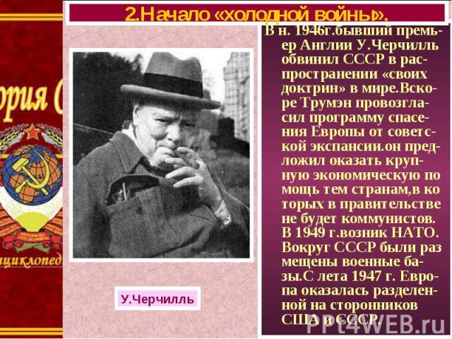 В н. 1946г.бывший премь-ер Англии У.Черчилль обвинил СССР в рас-пространении «своих доктрин» в мире.Вско-ре Трумэн провозгла-сил программу спасе-ния Европы от советс-кой экспансии.он пред-ложил оказать круп-ную экономическую по мощь тем странам,в ко…
