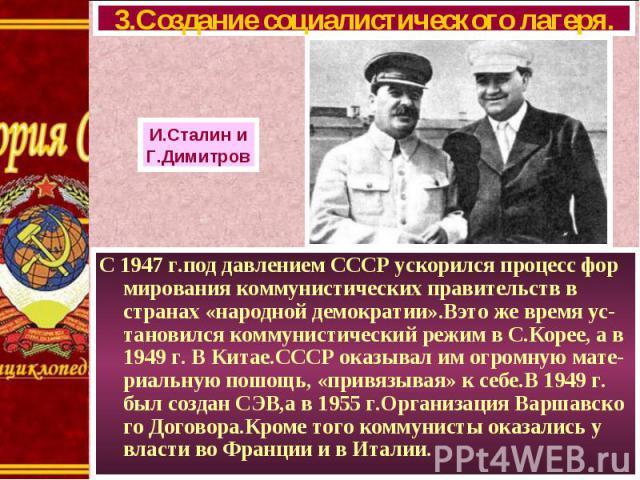 С 1947 г.под давлением СССР ускорился процесс фор мирования коммунистических правительств в странах «народной демократии».Вэто же время ус-тановился коммунистический режим в С.Корее, а в 1949 г. В Китае.СССР оказывал им огромную мате-риальную пошощь…
