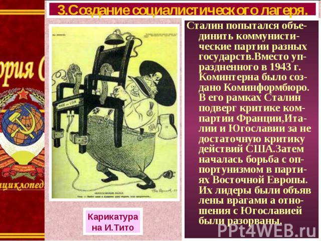 Сталин попытался объе-динить коммунисти-ческие партии разных государств.Вместо уп-раздненного в 1943 г. Коминтерна было соз-дано Коминформбюро. В его рамках Сталин подверг критике ком-партии Франции,Ита-лии и Югославии за не достаточную критику дейс…