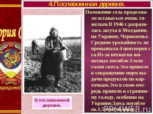 Положение села продолжа-ло оставаться очень тя-желым.В 1946 г.разрази-лась засуха в Молдавии, на Украине, Черноземье. Средняя урожайность не превышала 4 центнеров с га.Из-за нехватки жи-вотных погибло 3 млн голов скота.Это привело к сокращению норм …
