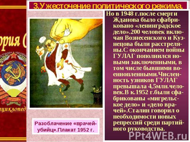 Но в 1948 г.после смерти Жданова было сфабри-ковано «ленинградское дело».200 человек вклю-чая Вознесенского и Куз-нецова были расстреля-ны.С окончанием войны ГУЛАГ пополнился но-выми заключенными, в том числе бывшими во-еннопленными.Числен-ность узн…