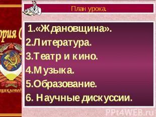 1.«Ждановщина». 1.«Ждановщина». 2.Литература. 3.Театр и кино. 4.Музыка. 5.Образо