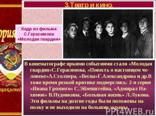 В кинематографе яркими событиями стали «Молодая гвардия»С.Герасимова, «Повесть о