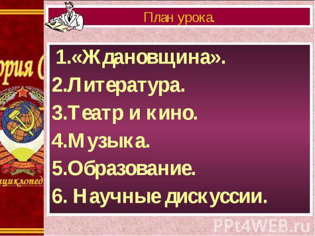 1.«Ждановщина». 1.«Ждановщина». 2.Литература. 3.Театр и кино. 4.Музыка. 5.Образование. 6. Научные дискуссии.