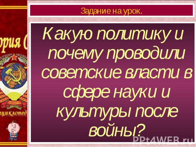 Какую политику и почему проводили советские власти в сфере науки и культуры после войны? Какую политику и почему проводили советские власти в сфере науки и культуры после войны?