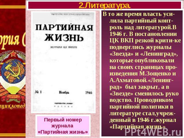 В то же время власть уси-лила партийный конт-роль над литературой.В 1946 г. В постановлении ЦК ВКП резкой крити-ке подверглись журналы «Звезда» и «Ленинград», которые опубликовали на своих страницах про-изведения М.Зощенко и А.Ахматовой.«Ленинг-рад»…