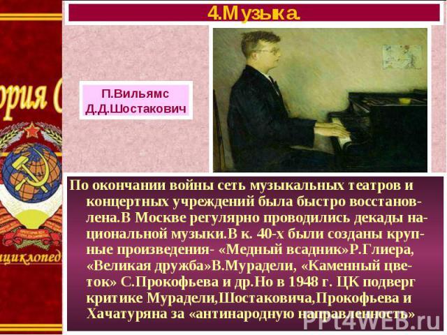 По окончании войны сеть музыкальных театров и концертных учреждений была быстро восстанов-лена.В Москве регулярно проводились декады на-циональной музыки.В к. 40-х были созданы круп-ные произведения- «Медный всадник»Р.Глиера, «Великая дружба»В.Мурад…
