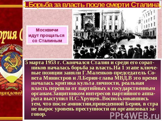 5 марта 1953 г. Скончался Сталин и среди его сорат-ников началась борьба за власть.На 1 этапе ключе-вые позиции заняли Г.Маленков-председатель Со-вета Министров и Л.Берия-глава МВД.В это время началась критика культа личности, реальная власть перешл…