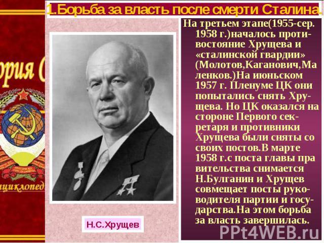 На третьем этапе(1955-сер. 1958 г.)началось проти-востояние Хрущева и «сталинской гвардии» (Молотов,Каганович,Маленков.)На июньском 1957 г. Пленуме ЦК они попытались снять Хру-щева. Но ЦК оказался на стороне Первого сек-ретаря и противники Хрущева б…