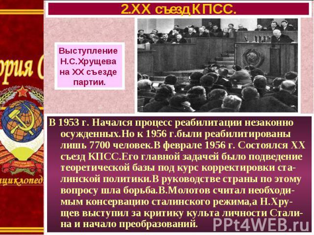 В 1953 г. Начался процесс реабилитации незаконно осужденных.Но к 1956 г.были реабилитированы лишь 7700 человек.В феврале 1956 г. Состоялся XX съезд КПСС.Его главной задачей было подведение теоретической базы под курс корректировки ста-линской полити…