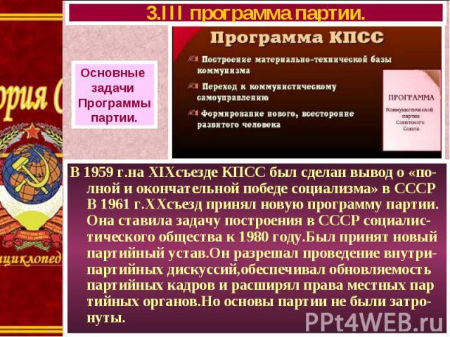 В 1959 г.на XIXсъезде КПСС был сделан вывод о «по-лной и окончательной победе социализма» в СССР В 1961 г.ХХсъезд принял новую программу партии. Она ставила задачу построения в СССР социалис-тического общества к 1980 году.Был принят новый партийный …