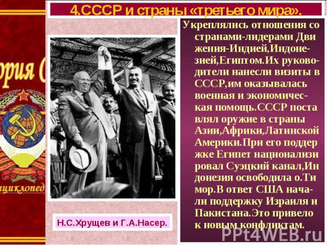 Укреплялись отношения со странами-лидерами Дви жения-Индией,Индоне-зией,Египтом.Их руково-дители нанесли визиты в СССР,им оказывалась военная и экономичес-кая помощь.СССР поста влял оружие в страны Азии,Африки,Латинской Америки.При его поддер жке Ег…