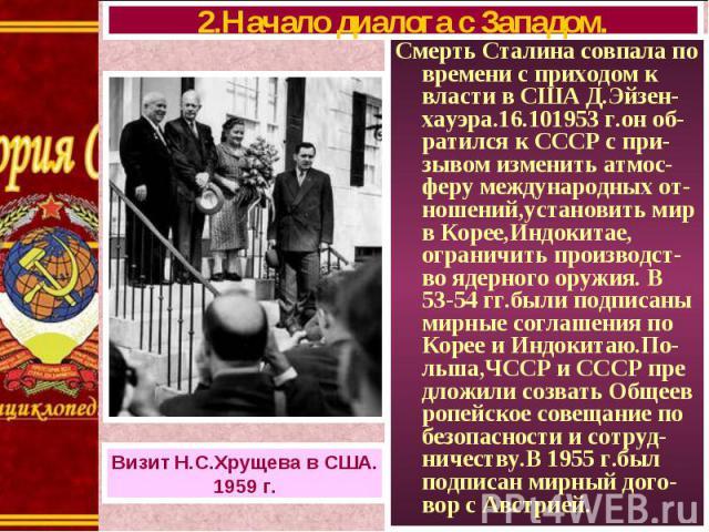 Смерть Сталина совпала по времени с приходом к власти в США Д.Эйзен-хауэра.16.101953 г.он об-ратился к СССР с при-зывом изменить атмос-феру международных от-ношений,установить мир в Корее,Индокитае, ограничить производст-во ядерного оружия. В 53-54 …
