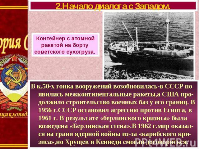 В к.50-х гонка вооружений возобновилась-в СССР по явились межконтинентальные ракеты,а США про-должило строительство военных баз у его границ. В 1956 г.СССР остановил агрессию против Египта, в 1961 г. В результате «берлинского кризиса» была возведена…