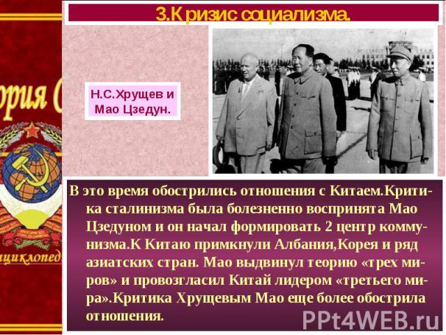 В это время обострились отношения с Китаем.Крити-ка сталинизма была болезненно воспринята Мао Цзедуном и он начал формировать 2 центр комму-низма.К Китаю примкнули Албания,Корея и ряд азиатских стран. Мао выдвинул теорию «трех ми-ров» и провозгласил…