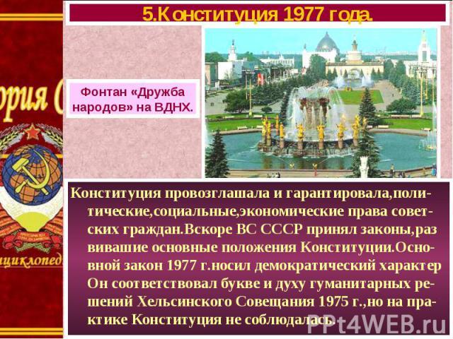 Конституция провозглашала и гарантировала,поли-тические,социальные,экономические права совет-ских граждан.Вскоре ВС СССР принял законы,раз вивашие основные положения Конституции.Осно-вной закон 1977 г.носил демократический характер Он соответствовал…