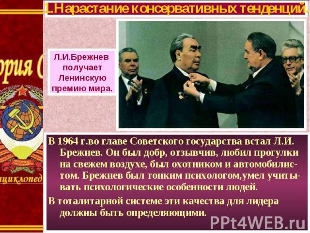 В 1964 г.во главе Советского государства встал Л.И. Брежнев. Он был добр, отзывчив, любил прогулки на свежем воздухе, был охотником и автомобилис-том. Брежнев был тонким психологом,умел учиты-вать психологические особенности людей. В 1964 г.во главе…